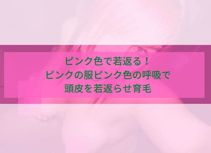 ピンク色で若返る!ピンクの服ピンク色の呼吸で頭皮を若返らせ育毛